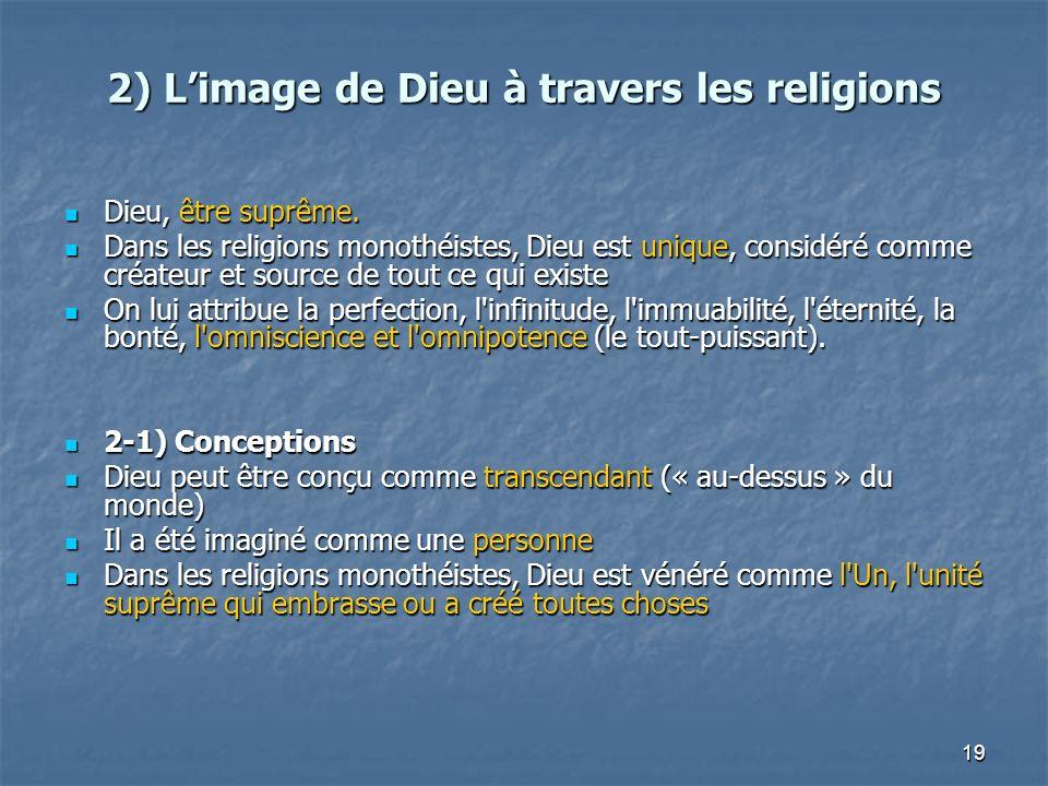 19 2) Limage de Dieu à travers les religions Dieu, être suprême. Dieu, être suprême. Dans les religions monothéistes, Dieu est unique, considéré comme