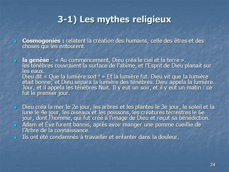 24 3-1) Les mythes religieux Cosmogonies : relatent la création des humains, celle des êtres et des choses qui les entourent. Cosmogonies : relatent l