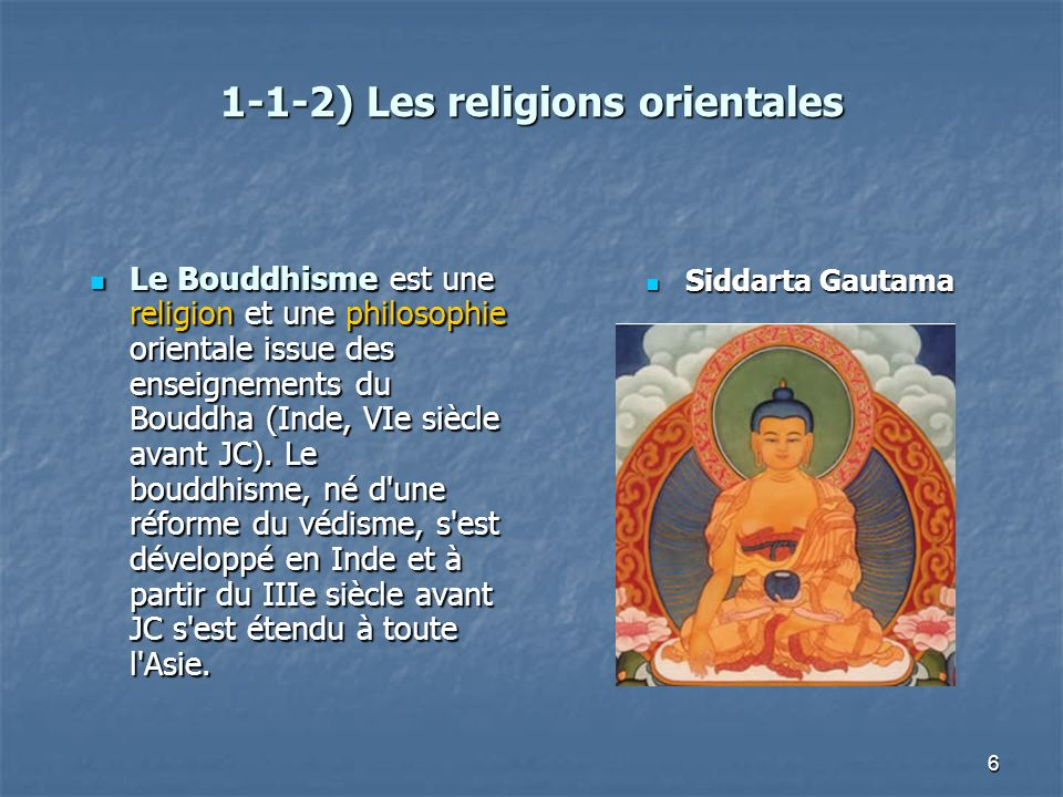 6 1-1-2) Les religions orientales Le Bouddhisme est une religion et une philosophie orientale issue des enseignements du Bouddha (Inde, VIe siècle ava