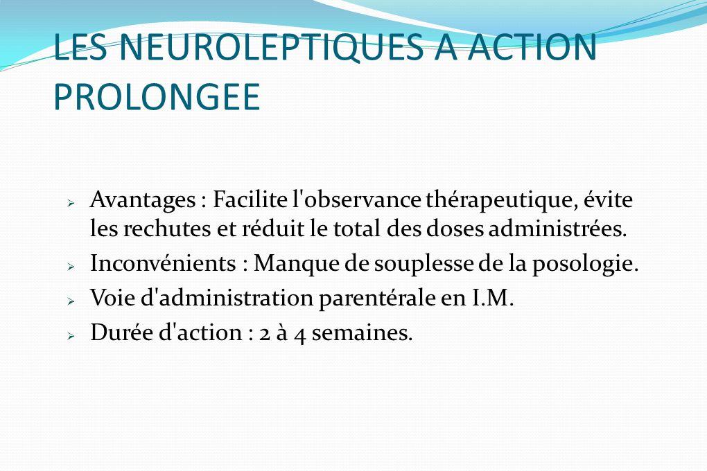 LES NEUROLEPTIQUES A ACTION PROLONGEE Avantages : Facilite l'observance thérapeutique, évite les rechutes et réduit le total des doses administrées. I