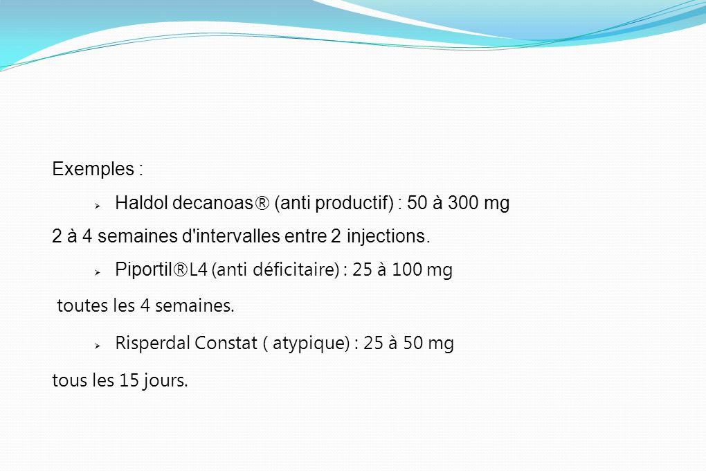 Exemples : Haldol decanoas ® (anti productif) : 50 à 300 mg 2 à 4 semaines d'intervalles entre 2 injections. Piportil ®L4 (anti déficitaire) : 25 à 10