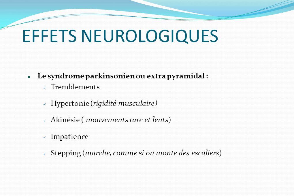 EFFETS NEUROLOGIQUES Le syndrome parkinsonien ou extra pyramidal : Tremblements Hypertonie (rigidité musculaire) Akinésie ( mouvements rare et lents)