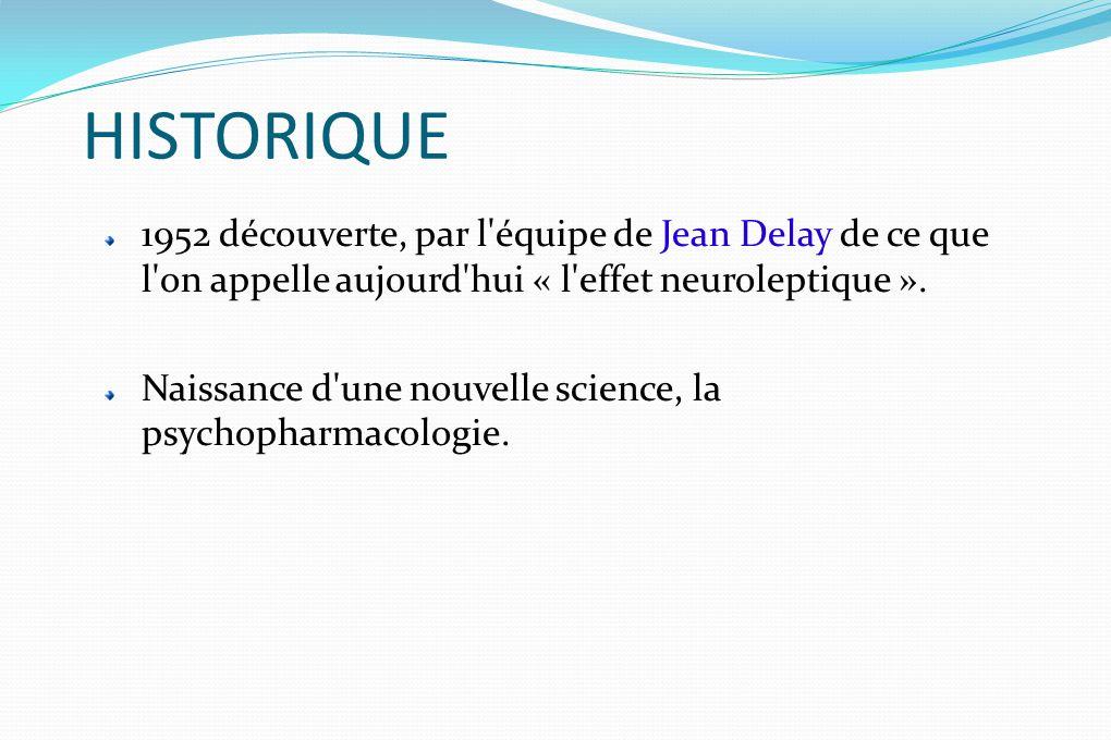 HISTORIQUE 1952 découverte, par l'équipe de Jean Delay de ce que l'on appelle aujourd'hui « l'effet neuroleptique ». Naissance d'une nouvelle science,