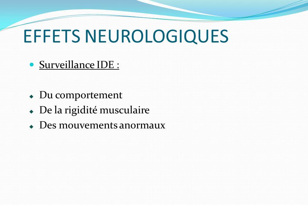 EFFETS NEUROLOGIQUES Surveillance IDE : Du comportement De la rigidité musculaire Des mouvements anormaux