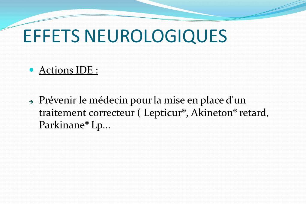 EFFETS NEUROLOGIQUES Actions IDE : Prévenir le médecin pour la mise en place d'un traitement correcteur ( Lepticur®, Akineton® retard, Parkinane® Lp..