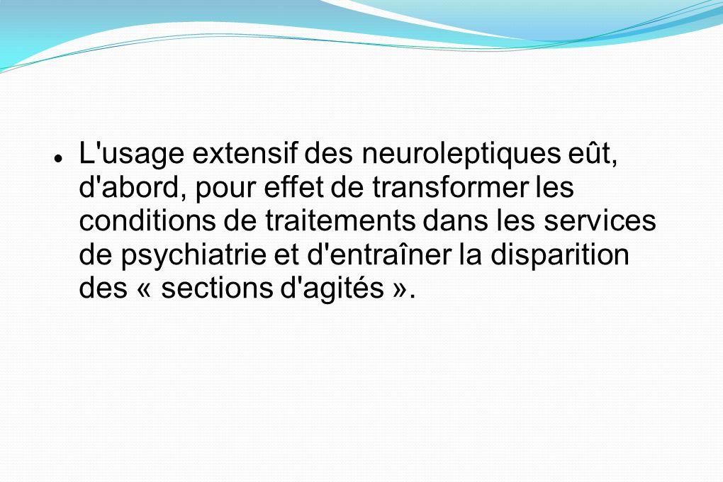 L'usage extensif des neuroleptiques eût, d'abord, pour effet de transformer les conditions de traitements dans les services de psychiatrie et d'entraî