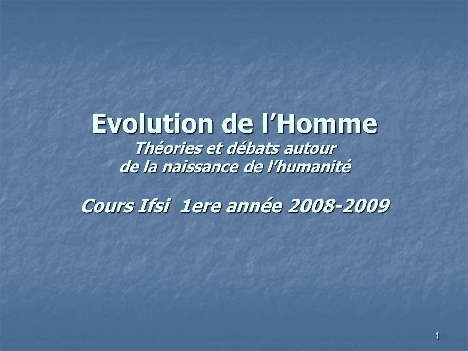 1 Evolution de lHomme Théories et débats autour de la naissance de lhumanité Cours Ifsi 1ere année 2008-2009
