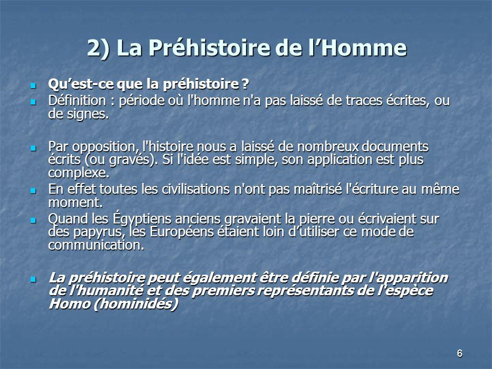 6 2) La Préhistoire de lHomme Quest-ce que la préhistoire ? Quest-ce que la préhistoire ? Définition : période où l'homme n'a pas laissé de traces écr
