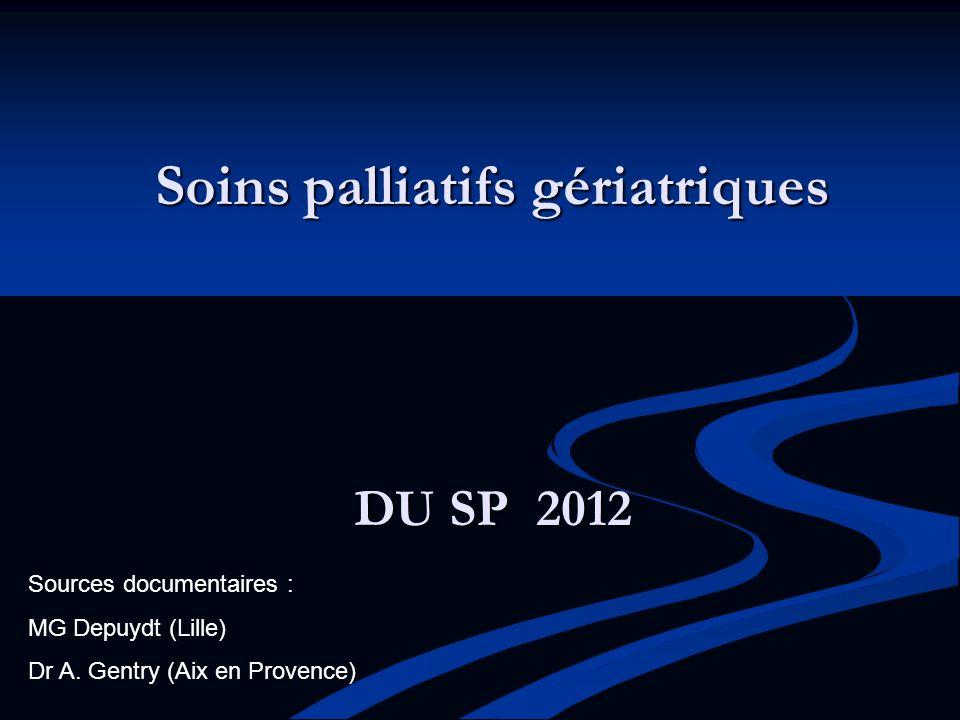 Soins palliatifs gériatriques DU SP 2012 Sources documentaires : MG Depuydt (Lille) Dr A. Gentry (Aix en Provence)