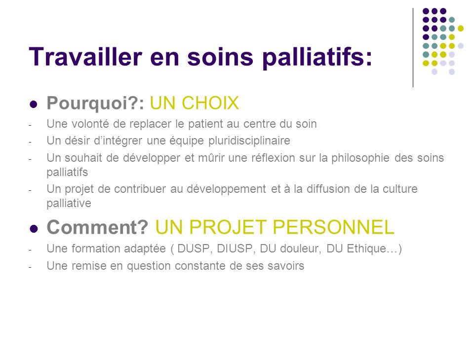 Travailler en soins palliatifs: Pourquoi?: UN CHOIX - Une volonté de replacer le patient au centre du soin - Un désir dintégrer une équipe pluridiscip