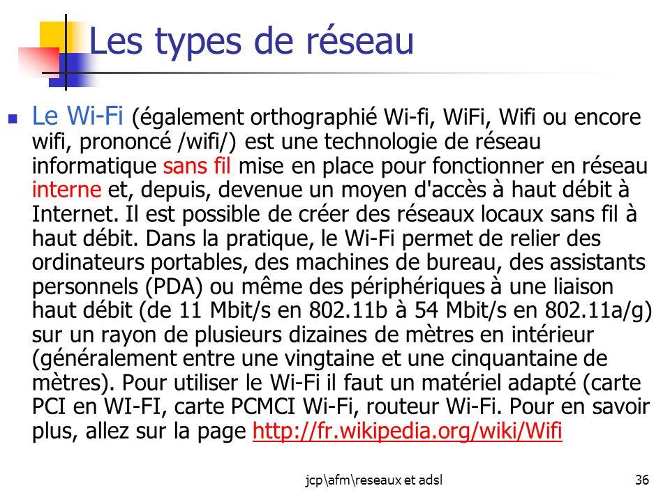jcp\afm\reseaux et adsl36 Les types de réseau Le Wi-Fi (également orthographié Wi-fi, WiFi, Wifi ou encore wifi, prononcé /wifi/) est une technologie