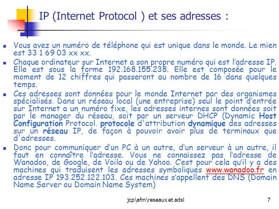 jcp\afm\reseaux et adsl7 IP (Internet Protocol ) et ses adresses : Vous avez un numéro de téléphone qui est unique dans le monde. Le mien est 33 1 69