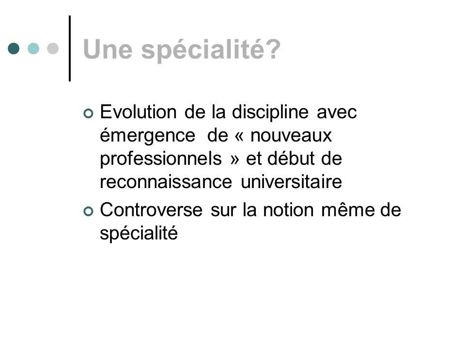 Une spécialité? Evolution de la discipline avec émergence de « nouveaux professionnels » et début de reconnaissance universitaire Controverse sur la n