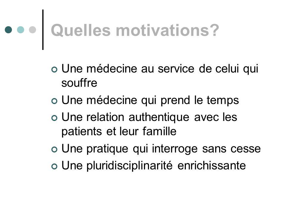 Quelles motivations? Une médecine au service de celui qui souffre Une médecine qui prend le temps Une relation authentique avec les patients et leur f