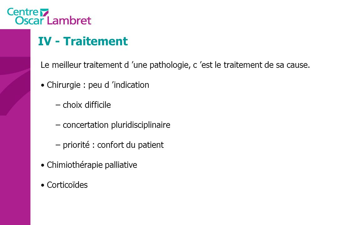 IV - Traitement Le meilleur traitement d une pathologie, c est le traitement de sa cause. Chirurgie : peu d indication – choix difficile – concertatio