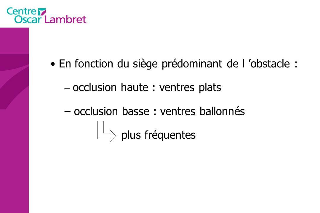 En fonction du siège prédominant de l obstacle : – occlusion haute : ventres plats – occlusion basse : ventres ballonnés plus fréquentes