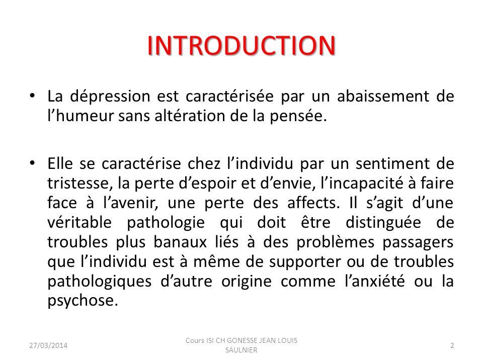 INTRODUCTION La dépression est caractérisée par un abaissement de lhumeur sans altération de la pensée. Elle se caractérise chez lindividu par un sent