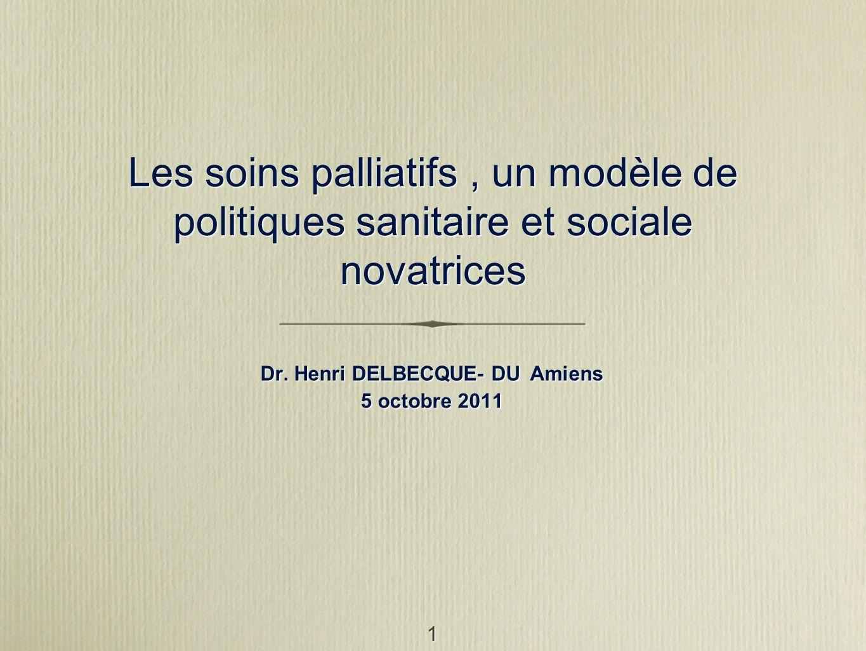 1 Les soins palliatifs, un modèle de politiques sanitaire et sociale novatrices Dr. Henri DELBECQUE- DU Amiens 5 octobre 2011 Dr. Henri DELBECQUE- DU