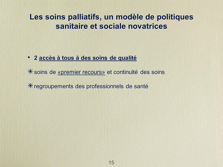 15 Les soins palliatifs, un modèle de politiques sanitaire et sociale novatrices 2 accès à tous à des soins de qualité soins de «premier recours» et c