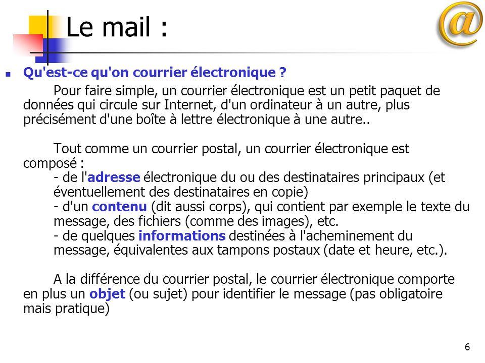 6 Le mail : Qu'est-ce qu'on courrier électronique ? Pour faire simple, un courrier électronique est un petit paquet de données qui circule sur Interne