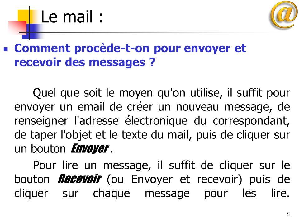 8 Le mail : Comment procède-t-on pour envoyer et recevoir des messages ? Quel que soit le moyen qu'on utilise, il suffit pour envoyer un email de crée