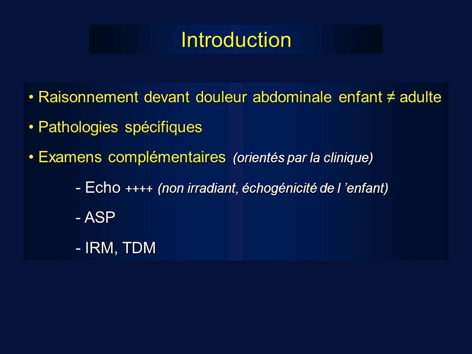 Introduction Raisonnement devant douleur abdominale enfant adulte Raisonnement devant douleur abdominale enfant adulte Pathologies spécifiques Pathologies spécifiques Examens complémentaires (orientés par la clinique) Examens complémentaires (orientés par la clinique) - Echo ++++ (non irradiant, échogénicité de l enfant) - ASP - IRM, TDM