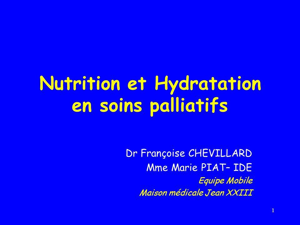1 Nutrition et Hydratation en soins palliatifs Dr Françoise CHEVILLARD Mme Marie PIAT– IDE Equipe Mobile Maison médicale Jean XXIII