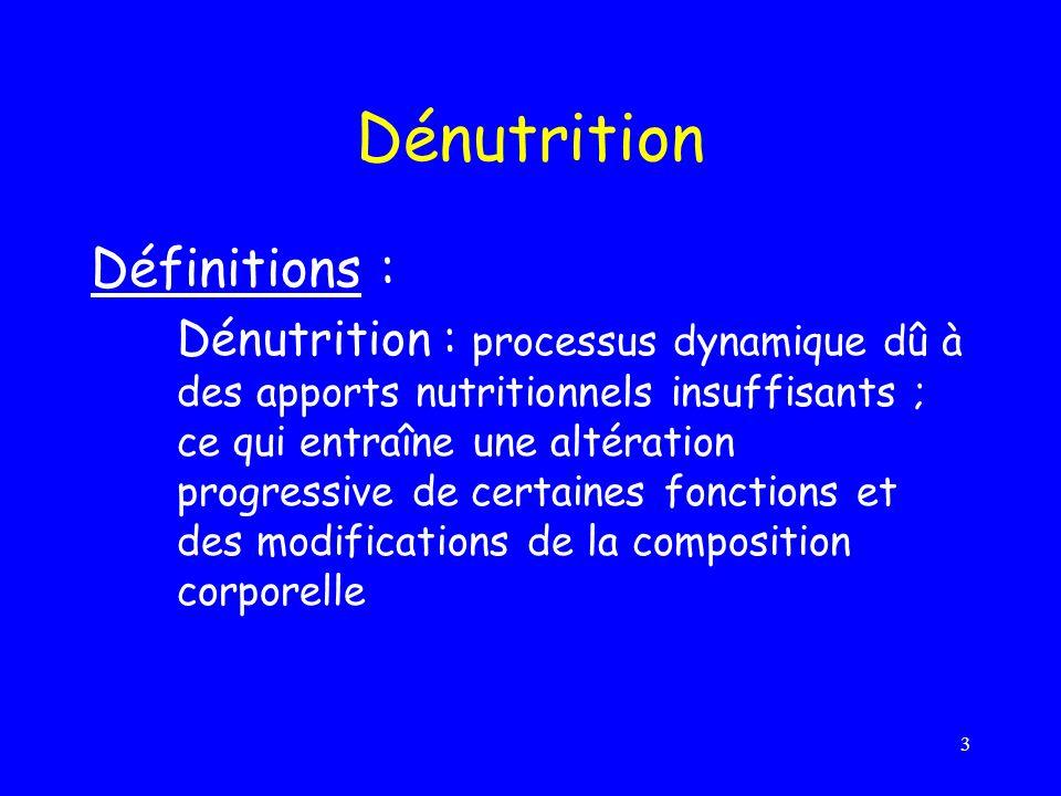 3 Dénutrition Définitions : Dénutrition : processus dynamique dû à des apports nutritionnels insuffisants ; ce qui entraîne une altération progressive