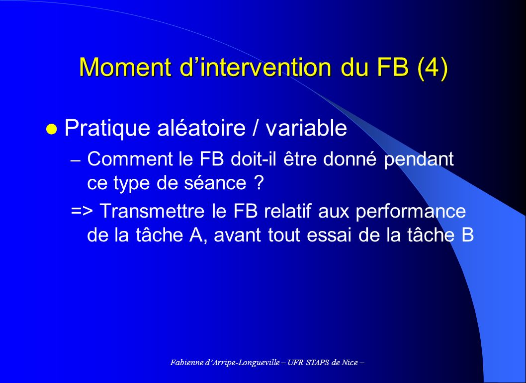 Fabienne dArripe-Longueville – UFR STAPS de Nice – Moment dintervention du FB (4) Pratique aléatoire / variable – Comment le FB doit-il être donné pen