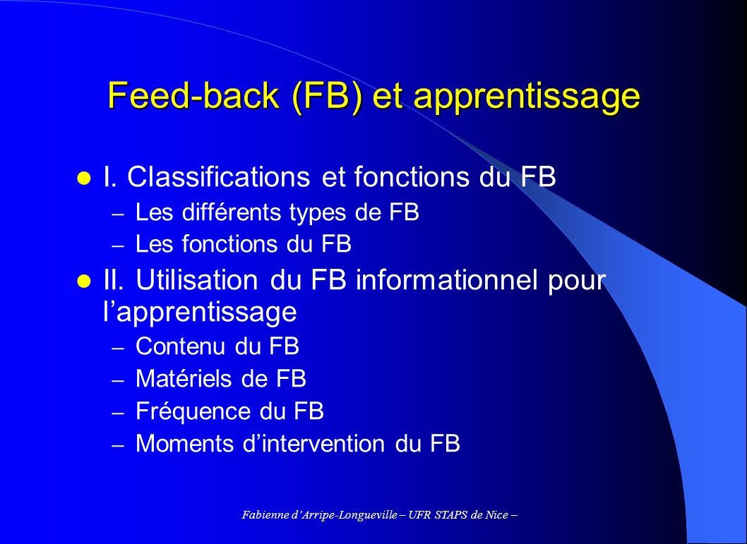 Fabienne dArripe-Longueville – UFR STAPS de Nice – Feed-back (FB) et apprentissage I. Classifications et fonctions du FB – Les différents types de FB