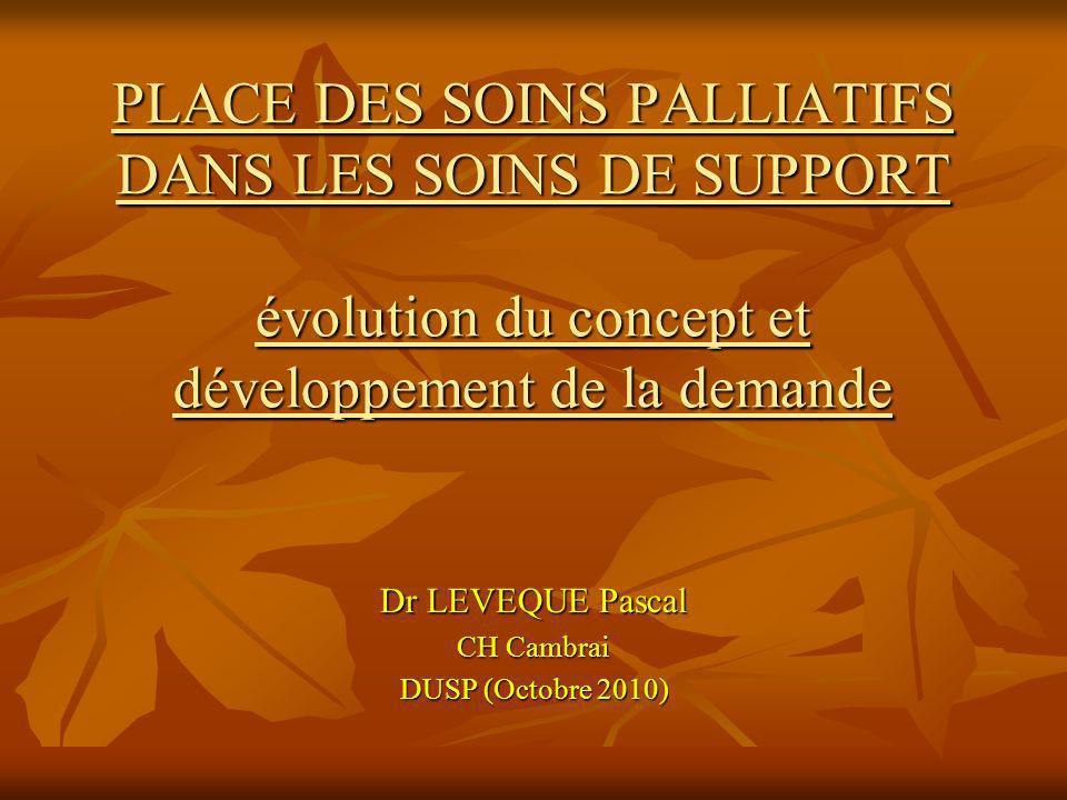 PLACE DES SOINS PALLIATIFS DANS LES SOINS DE SUPPORT évolution du concept et développement de la demande Dr LEVEQUE Pascal CH Cambrai DUSP (Octobre 20