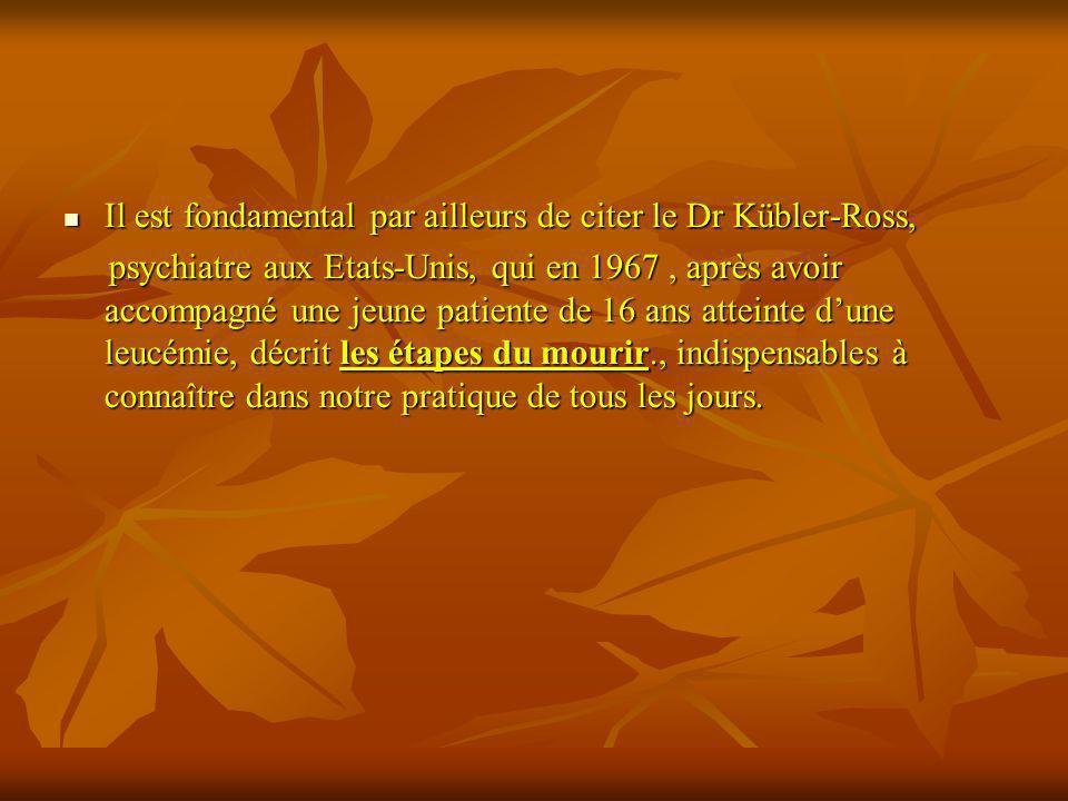 Il est fondamental par ailleurs de citer le Dr Kübler-Ross, Il est fondamental par ailleurs de citer le Dr Kübler-Ross, psychiatre aux Etats-Unis, qui