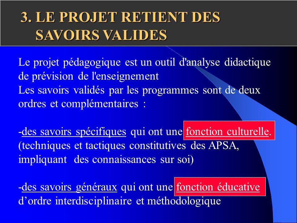 3. LE PROJET RETIENT DES SAVOIRS VALIDES Le projet pédagogique est un outil d'analyse didactique de prévision de l'enseignement Les savoirs validés pa