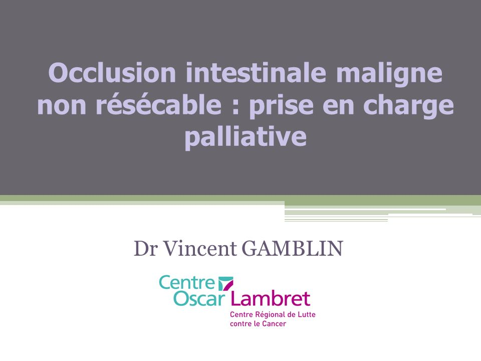 Occlusion intestinale maligne non résécable : prise en charge palliative Dr Vincent GAMBLIN