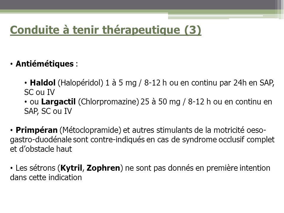 Conduite à tenir thérapeutique (3) Antiémétiques : Haldol (Halopéridol) 1 à 5 mg / 8-12 h ou en continu par 24h en SAP, SC ou IV ou Largactil (Chlorpromazine) 25 à 50 mg / 8-12 h ou en continu en SAP, SC ou IV Primpéran (Métoclopramide) et autres stimulants de la motricité oeso- gastro-duodénale sont contre-indiqués en cas de syndrome occlusif complet et dobstacle haut Les sétrons (Kytril, Zophren) ne sont pas donnés en première intention dans cette indication