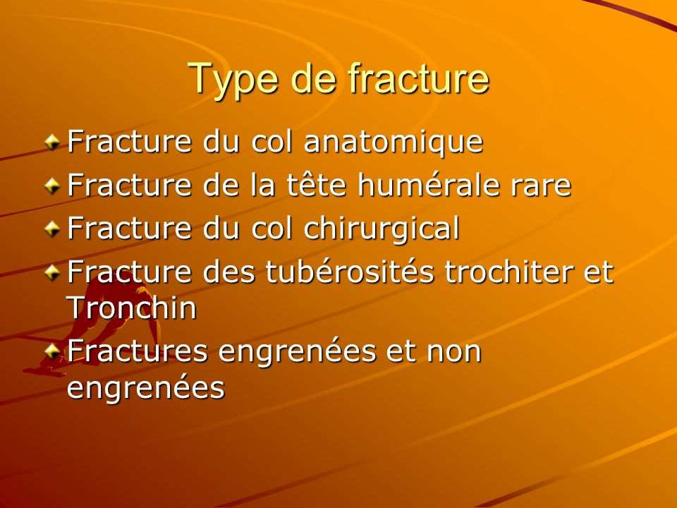 Type de fracture Fracture du col anatomique Fracture de la tête humérale rare Fracture du col chirurgical Fracture des tubérosités trochiter et Tronch
