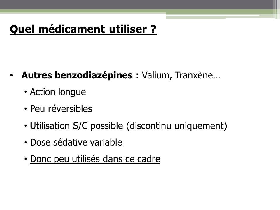 Quel médicament utiliser ? Autres benzodiazépines : Valium, Tranxène… Action longue Peu réversibles Utilisation S/C possible (discontinu uniquement) D