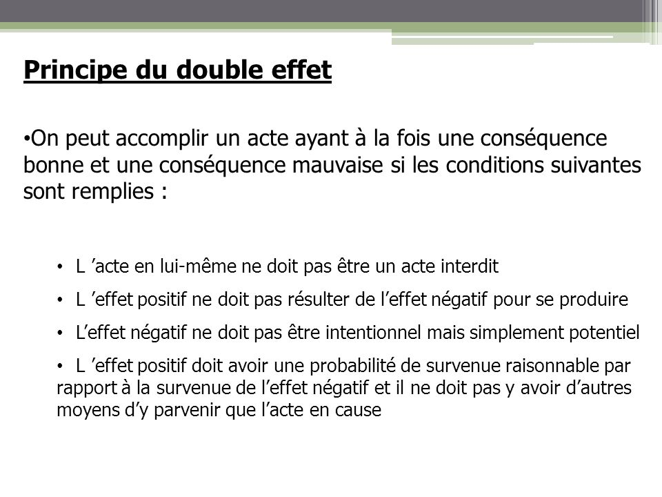 Principe du double effet On peut accomplir un acte ayant à la fois une conséquence bonne et une conséquence mauvaise si les conditions suivantes sont