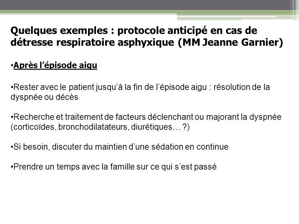 Quelques exemples : protocole anticipé en cas de détresse respiratoire asphyxique (MM Jeanne Garnier) Après lépisode aigu Rester avec le patient jusqu