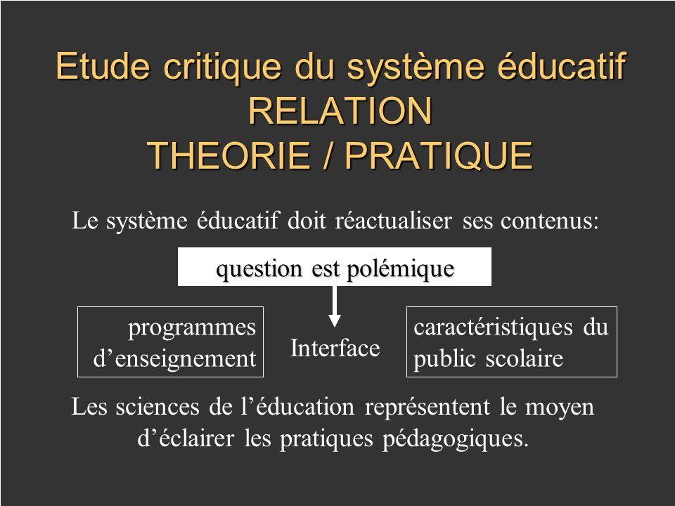 Etude critique du système éducatif RELATION THEORIE / PRATIQUE Le système éducatif doit réactualiser ses contenus: Les sciences de léducation représentent le moyen déclairer les pratiques pédagogiques.