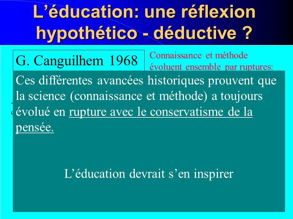 Léducation: une réflexion hypothético - déductive ? G. Canguilhem 1968 Connaissance et méthode évoluent ensemble par ruptures: -XX°: Gaston Bachelard