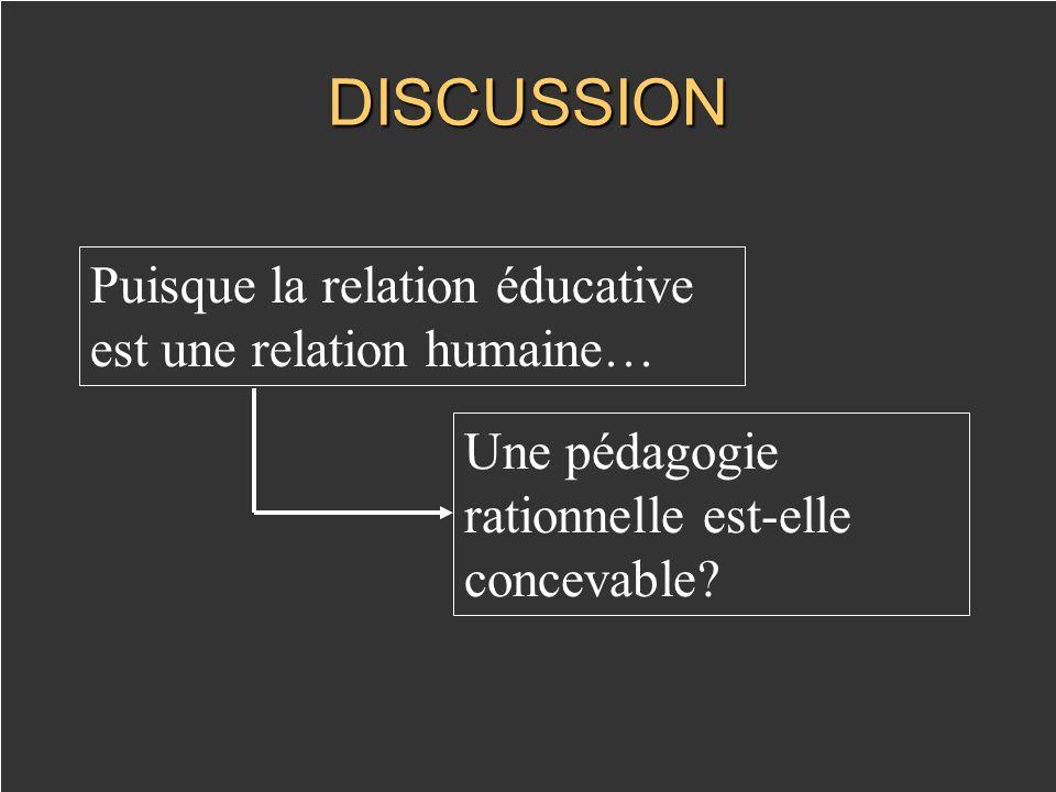 DISCUSSION Puisque la relation éducative est une relation humaine… Une pédagogie rationnelle est-elle concevable