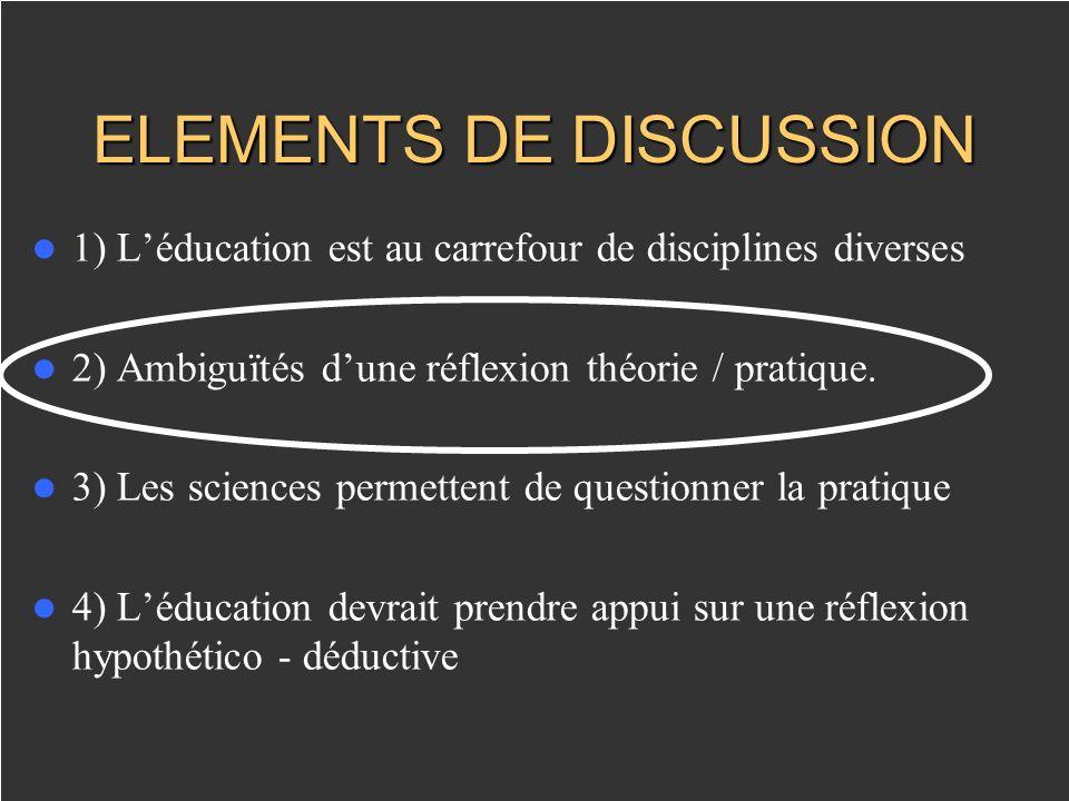 ELEMENTS DE DISCUSSION 1) Léducation est au carrefour de disciplines diverses 2) Ambiguïtés dune réflexion théorie / pratique. 3) Les sciences permett