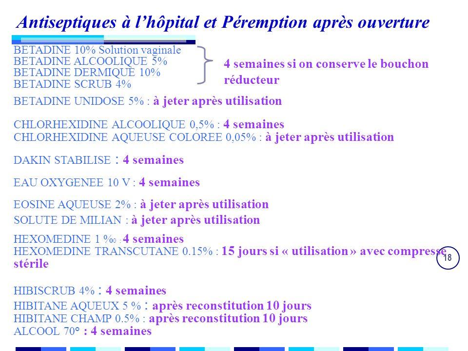 18 Antiseptiques à lhôpital et Péremption après ouverture BETADINE 10% Solution vaginale BETADINE ALCOOLIQUE 5% BETADINE DERMIQUE 10% BETADINE SCRUB 4% BETADINE UNIDOSE 5% : à jeter après utilisation CHLORHEXIDINE ALCOOLIQUE 0,5% : 4 semaines CHLORHEXIDINE AQUEUSE COLOREE 0,05% : à jeter après utilisation DAKIN STABILISE : 4 semaines EAU OXYGENEE 10 V : 4 semaines EOSINE AQUEUSE 2% : à jeter après utilisation SOLUTE DE MILIAN : à jeter après utilisation HEXOMEDINE 1 % 0 : 4 semaines HEXOMEDINE TRANSCUTANE 0.15% : 15 jours si « utilisation » avec compresse stérile HIBISCRUB 4% : 4 semaines HIBITANE AQUEUX 5 % : après reconstitution 10 jours HIBITANE CHAMP 0.5% : après reconstitution 10 jours ALCOOL 70° : 4 semaines 4 semaines si on conserve le bouchon réducteur