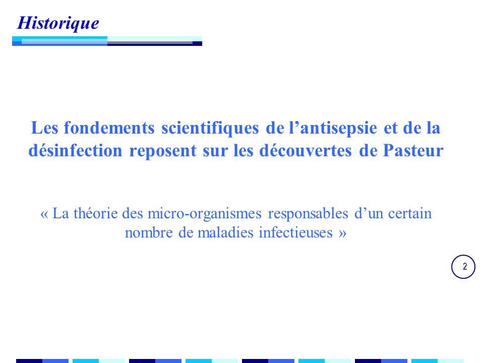 2 Historique Les fondements scientifiques de lantisepsie et de la désinfection reposent sur les découvertes de Pasteur « La théorie des micro-organismes responsables dun certain nombre de maladies infectieuses »