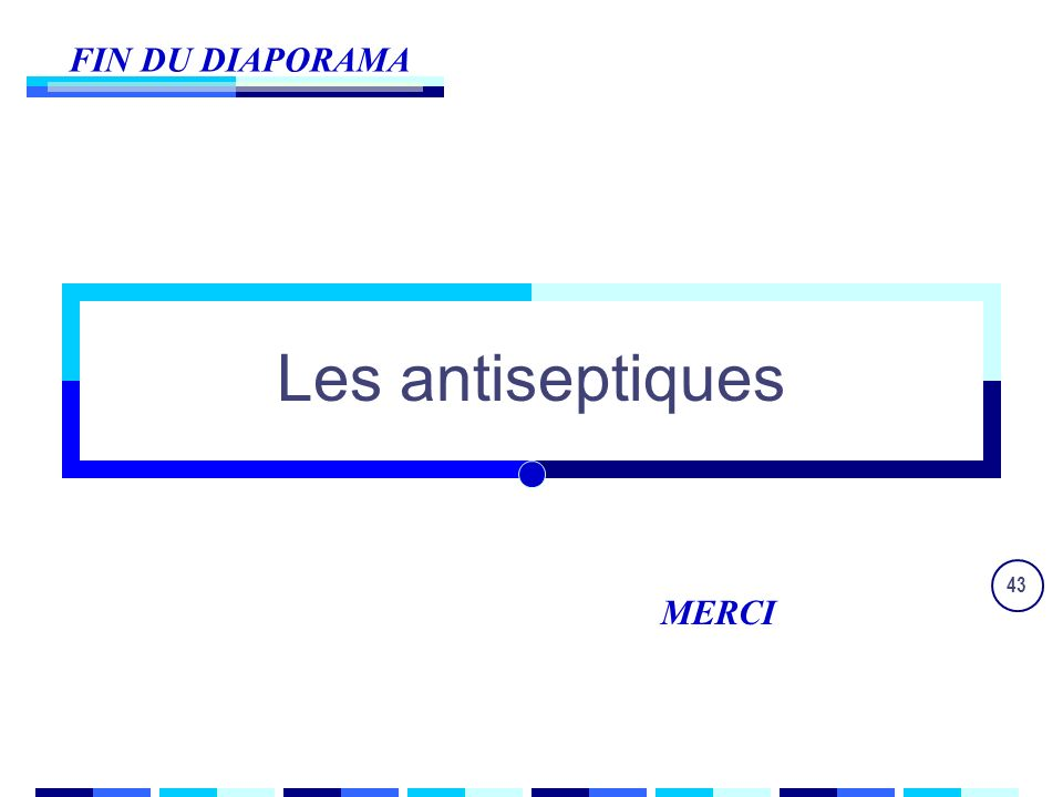 43 FIN DU DIAPORAMA MERCI Les antiseptiques