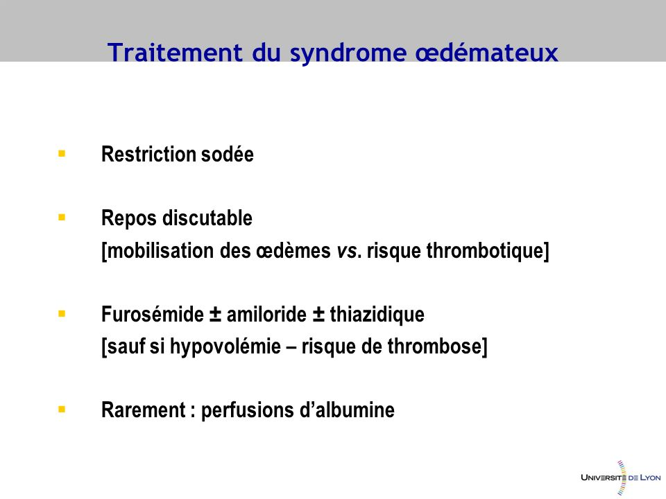 Traitement du syndrome œdémateux Restriction sodée Repos discutable [mobilisation des œdèmes vs. risque thrombotique] Furosémide ± amiloride ± thiazid
