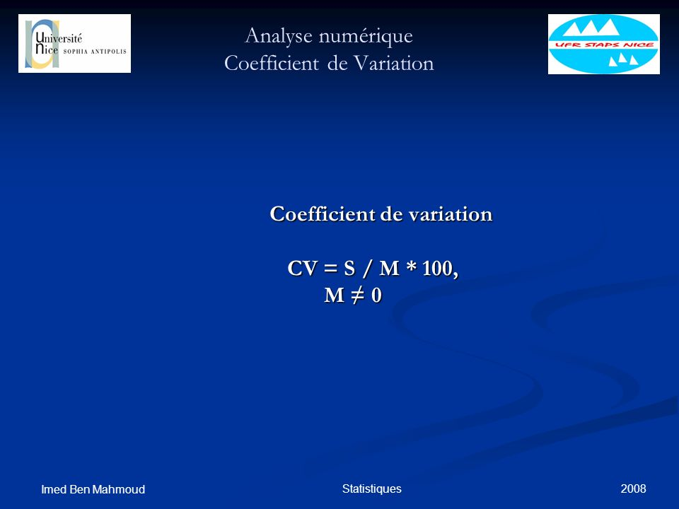 2008 Imed Ben Mahmoud Statistiques Analyse numérique Coefficient de Variation Coefficient de variation Coefficient de variation CV = S / M * 100, CV =
