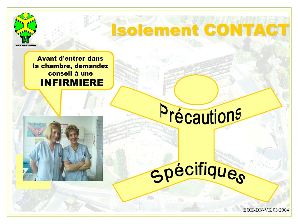 DESMONS 200812 Isolement CONTACT EOH-DN-VK 03/2004 Avant dentrer dans la chambre, demandez conseil à une INFIRMIERE