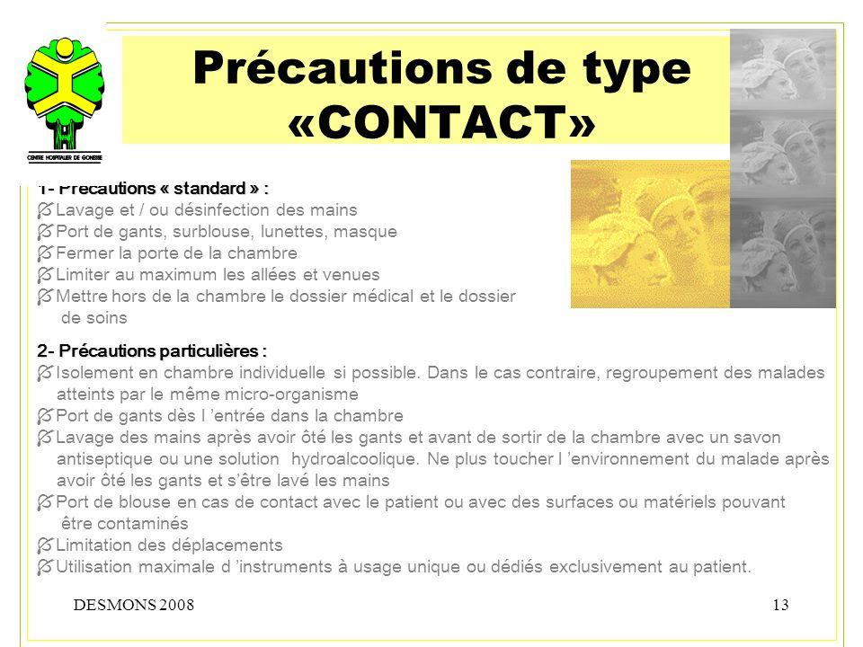DESMONS 200813 Précautions de type «CONTACT» 1- Précautions « standard » : Lavage et / ou désinfection des mains Port de gants, surblouse, lunettes, m